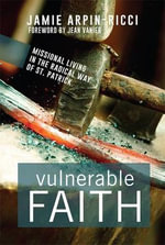 Vulnerable Faith : Missional Living in the Radical Way of St. Patrick - Jamie Arpin-Ricci