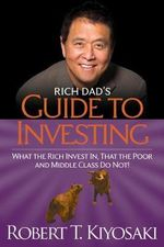 Rich Dad's Guide to Investing :  What the Rich Invest In, That the Poor and the Middle Class Do Not! - Robert T. Kiyosaki