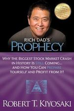 Rich Dad's Prophecy : Why the Biggest Stock Market Crash in History is Still Coming...and How You Can Prepare Yourself and Profit from it! - Robert T. Kiyosaki