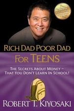 Rich Dad Poor Dad for Teens : The Secrets about Money--That You Don't Learn in School! - Robert T. Kiyosaki