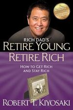 Retire Young Retire Rich : How to Get Rich Quickly and Stay Rich Forever! - Robert T. Kiyosaki
