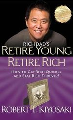 Rich Dad's Retire Young Retire Rich : How to Get Rich Quickly and Stay Rich Forever! - Robert T. Kiyosaki