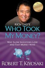 Rich Dad's Who Took My Money : Why Slow Investors Lose and Fast Money Wins! - Robert T. Kiyosaki
