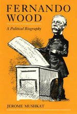 Fernando Wood : A Political Biography - Jerome Mushkat