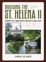 Building the St. Helena II : Rebirth of a Nineteenth-Century Canal Boat - Carrol Gantz