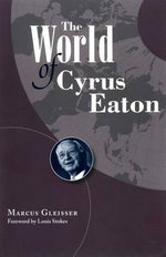 The World of Cyrus Eaton - Marcus Gleisser