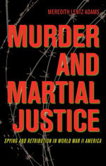 Murder and Martial Justice : Spying and Retribution in World War II America - Meredith Lentz Adams