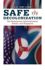 Safe for Decolonization : The Eisenhower Administration, Britain, and Singapore - S.R. Joey Long