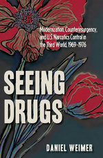 Seeing Drugs : Modernization, Counterinsurgency, and U.S. Narcotics Control in the Third World, 1969-1976 - Daniel Weimer