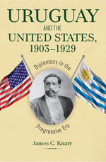 Uruguay and the United States, 1903 1929 : Diplomacy in the Progressive Era - James C. Knarr