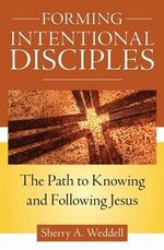 Forming Intentional Disciples : The Path to Knowing and Following Jesus - Sherry A. Weddell