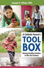 A Catholic Parent's Tool Box : Raising Healthy Families in the 21st Century - Joseph D. White