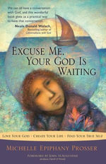 Excuse Me, Your God Is Waiting : Love Your God * Create Your Life * Find Your True Self - Michelle Epiphany Prosser
