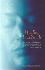 Healing Lost Souls : Releasing Unwanted Spirits from Your Energy Body - William J. Baldwin