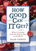 How Good Can It Get? : What I Learned from the Richest Man in the World - Alan H. Cohen