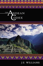 The Andean Codex : Adventures and Initiations among the Peruvian Shamans - J. E. Williams