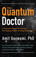 The Quantum Doctor : A Quantum Physicist Explains the Healing Power of Integral Medicine - Amit Goswami