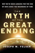 The Myth of the Great Ending : Why We've Been Longing for the End of Days Since the Beginning of Time - Joseph M. Felser