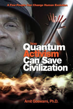 How Quantum Activism Can Save Civilization : A Few People Can Change Human Evolution - Amit Goswami