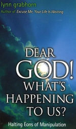 Dear God, What's Happening to Us? : Halting Eons of Manipulation - Lynn Grabhorn