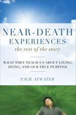 Near-Death Experiences, The Rest of the Story : What They Teach Us About Living and Dying and Our True Purpose - P.M.H. Atwater