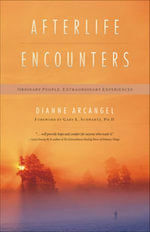Afterlife Encounters : Ordinary People, Extraordinary Experiences - Dianne Arcangel