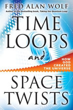 Time Loops and Space Twists : How God Created the Universe - Fred Alan Wolf