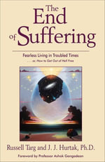 The End of Suffering : Fearless Living in Troubled Time..Or, How to Get Out of Hell Free - Russell Targ