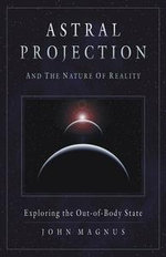 Astral Projection and the Nature of Reality : Exploring the OutofBody State - John Magnus