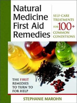 The Natural Medicine First Aid Remedies : Self-Care Treatments for 100+ Common Conditions - Stephanie Marohn