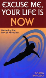 Excuse Me, Your Life Is Now : Mastering the Law of Attraction - Doreen Banaszak
