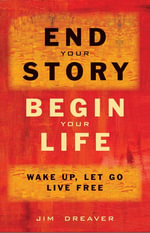 End Your Story, Begin Your Life : Wake Up, Let Go, Live Free - Jim Dreaver