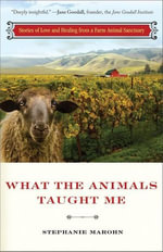 What the Animals Taught Me : Stories of Love and Healing from an Animal Santuary - Stephanie Marohn