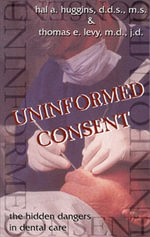 Uninformed Consent : The Hidden Dangers in Dental Care - Hal Huggins