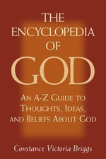 The Encyclopedia of God : An A-Z Guide to Thoughts, Ideas, and Beliefs about God - Constance Victoria Briggs