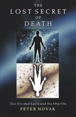 The Lost Secret of Death : Our Divided Souls and the Afterlife - Peter Novak