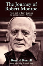 The Journey of Robert Monroe : From Out-Of-Body Exporer to Consciousness Pioneer - Ronald Russell
