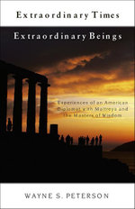 Extraordinary Times, Extraordinary Beings : Experiences of an American Diplomat with Maitreya and the Masters of Wisdom - Wayne S. Peterson