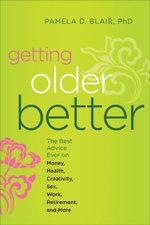 Getting Older Better : The Best Advice Ever on Money, Health, Creativity, Sex, Work, Retirement, and More - Pamela D. Blair