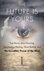 The Future Is Yours : True Stories about Dowsing, Spontaneous Healing, Ghost Busting, and the Incredible Power of the Mind - Raymon Grace