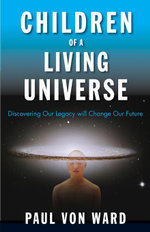 Children of a Living Universe : Discovering Our Legacy Will Change Our Future - Paul Von Ward