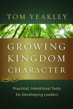Growing Kingdom Character : Practical, Intentional Tools for Developing Leaders - Tom Yeakley