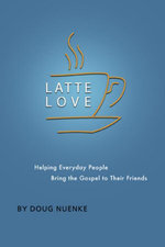 Latte Love : Helping Everyday People Bring the Gospel to Their Friends - Doug Nuenke