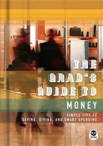 The Grad's Guide to Money : Simple Tips to Saving, Giving, and Smart Spending