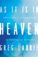 As It Is in Heaven : How Eternity Brings Focus to What Really Matters - Greg Laurie