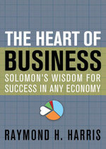 The Heart of Business : Solomon's Wisdom for Success in Any Economy - Raymond H. Harris