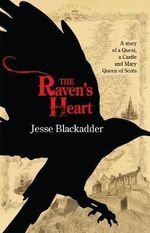 The Raven's Heart : The Story of a Quest, a Castle, and Mary Queen of Scots - Jesse Blackadder