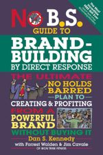 No B.S. Guide to Brand-Building by Direct Response : The Ultimate No Holds Barred Plan to Creating and Profiting from a Powerful Brand Without Buying I - Dan Kennedy