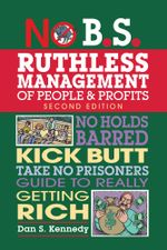 No B.S. Ruthless Management of People and Profits : No Holds Barred, Kick Butt, Take-No-Prisoners Guide to Really Getting Rich - Dan S. Kennedy