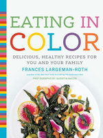 Eating in Color : Delicious, Healthy Recipes for You and Your Family - Frances Largeman-Roth